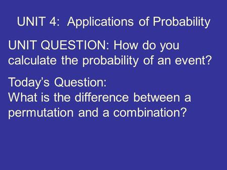 UNIT 4: Applications of Probability UNIT QUESTION: How do you calculate the probability of an event? Today's Question: What is the difference between a.