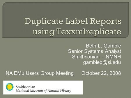 Beth L. Gamble Senior Systems Analyst Smithsonian – NMNH NA EMu Users Group MeetingOctober 22, 2008 NA EMu Users Group MeetingOctober 22,
