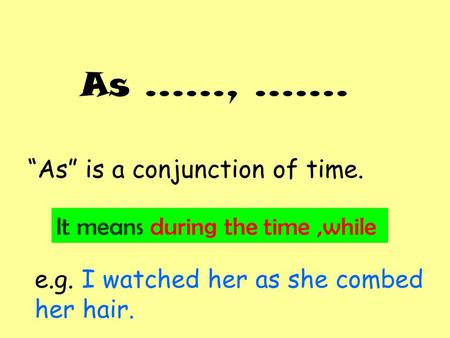 "As ……, ……. ""As"" is a conjunction of time. It means during the time,while e.g. I watched her as she combed her hair."
