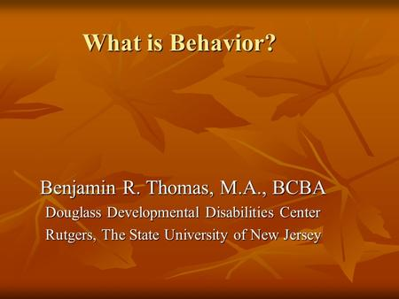 What is Behavior? Benjamin R. Thomas, M.A., BCBA Douglass Developmental Disabilities Center Rutgers, The State University of New Jersey.
