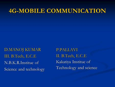 4G-MOBILE COMMUNICATION D.MANOJ KUMAR III. B.Tech, E.C.E N.B.K.R.Institue of Science and technology P.PALLAVI II. B.Tech, E.C.E Kakatiya Institue of Technology.