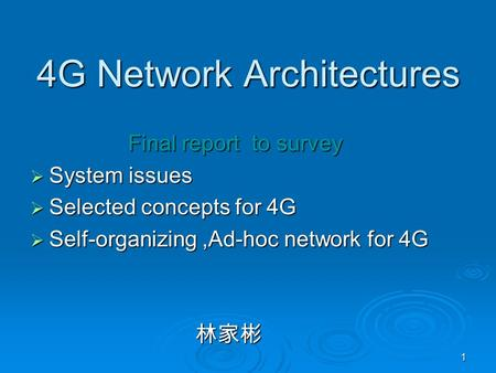 1 4G Network Architectures Final report to survey Final report to survey  System issues  Selected concepts for 4G  Self-organizing,Ad-hoc network for.