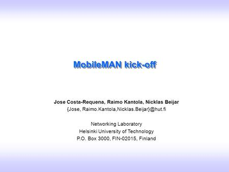 Slide 1 Jose Costa-Requena, Raimo Kantola, Nicklas Beijar / MobileMAN Kick-off/ CNR,Pisa 04-06.11.2002 MobileMAN kick-off Jose Costa-Requena, Raimo Kantola,
