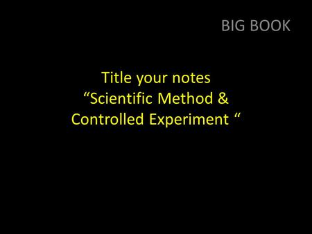 "Title your notes ""Scientific Method & Controlled Experiment "" BIG BOOK."