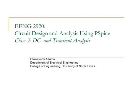 EENG 2920: Circuit Design and Analysis Using PSpice Class 3: DC and Transient Analysis Oluwayomi Adamo Department of Electrical Engineering College of.