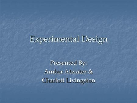Experimental Design Presented By: Amber Atwater & Charlott Livingston.