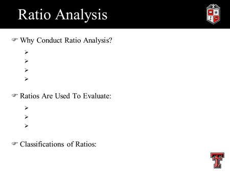 Ratio Analysis FWhy Conduct Ratio Analysis?  FRatios Are Used To Evaluate:  FClassifications of Ratios: