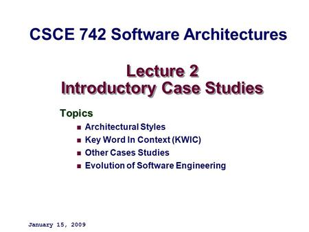 Lecture 2 Introductory Case Studies Topics Architectural Styles Key Word In Context (KWIC) Other Cases Studies Evolution of Software Engineering January.