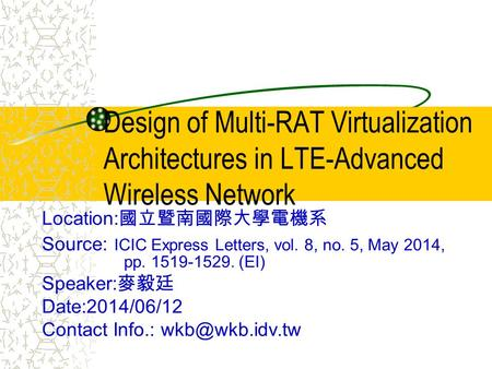 Design of Multi-RAT Virtualization Architectures in LTE-Advanced Wireless Network Location: 國立暨南國際大學電機系 Source: ICIC Express Letters, vol. 8, no. 5, May.