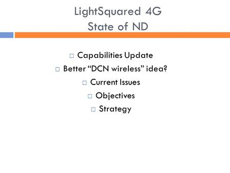 "LightSquared 4G State of ND  Capabilities Update  Better ""DCN wireless"" idea?  Current Issues  Objectives  Strategy."
