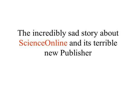 The incredibly sad story about ScienceOnline and its terrible new Publisher.