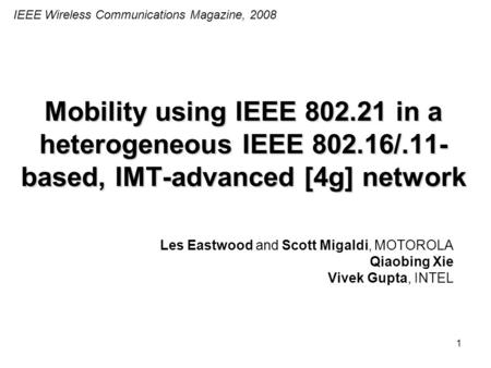 1 Mobility using IEEE 802.21 in a heterogeneous IEEE 802.16/.11- based, IMT-advanced [4g] network Les Eastwood and Scott Migaldi, MOTOROLA Qiaobing Xie.