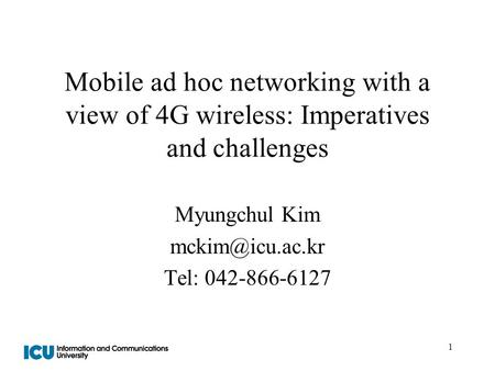 1 Mobile ad hoc networking with a view of 4G wireless: Imperatives and challenges Myungchul Kim Tel: 042-866-6127.