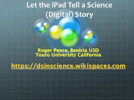 Let the iPad Tell a Science (Digital) Story Roger Pence, Benicia USD Touro University California https://dsinscience.wikispaces.com.