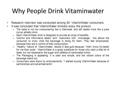 Why People Drink Vitaminwater Research interview was conducted among 50 VitaminWater consumers. It was concluded that VitaminWater drinkers enjoy the product.