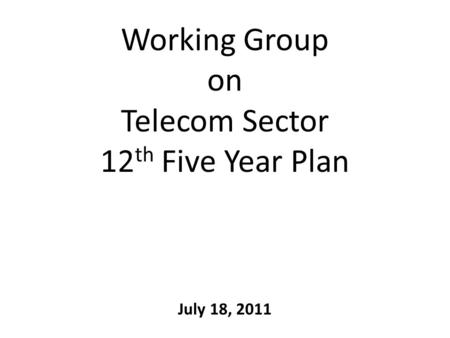 Working Group on Telecom Sector 12 th Five Year Plan July 18, 2011.