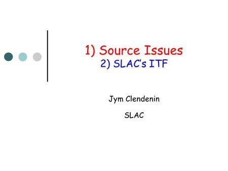 1) Source Issues 2) SLAC's ITF Jym Clendenin SLAC.