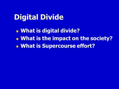 Digital Divide What is digital divide? What is the impact on the society? What is Supercourse effort?