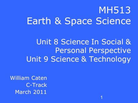 1 MH513 Earth & Space Science Unit 8 Science In Social & Personal Perspective Unit 9 Science & Technology William Caten C-Track March 2011 William Caten.
