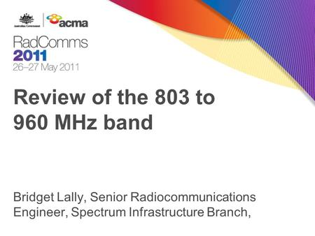 Review of the 803 to 960 MHz band Bridget Lally, Senior Radiocommunications Engineer, Spectrum Infrastructure Branch,
