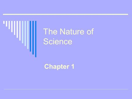 The Nature of Science Chapter 1. Defining Science o Life Science the study of living organisms o Earth Science the study of Earth and space o Physical.