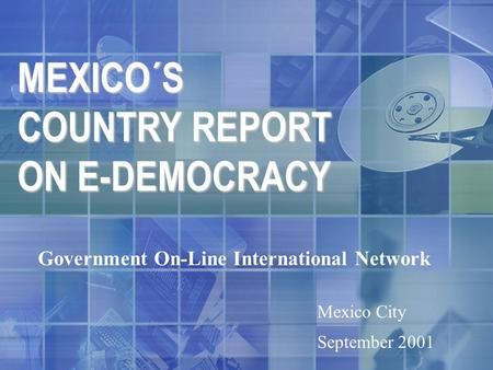 MEXICO´S COUNTRY REPORT ON E-DEMOCRACY Government On-Line International Network Mexico City September 2001.