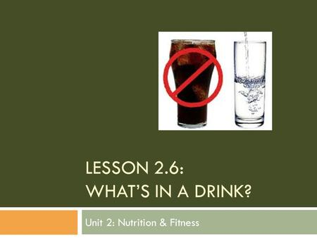 LESSON 2.6: WHAT'S IN A DRINK? Unit 2: Nutrition & Fitness.