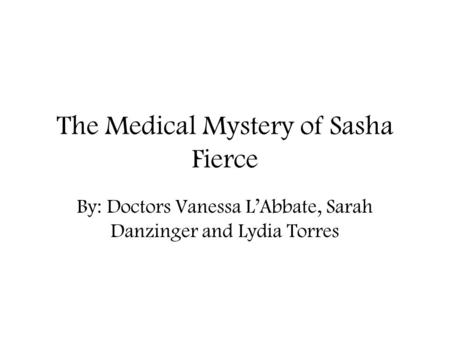 The Medical Mystery of Sasha Fierce By: Doctors Vanessa L'Abbate, Sarah Danzinger and Lydia Torres.