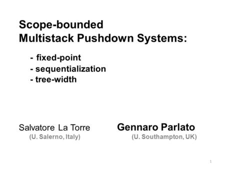 Scope-bounded Multistack Pushdown Systems: - fixed-point - sequentialization - tree-width 1 Salvatore La Torre Gennaro Parlato (U. Salerno, Italy) (U.