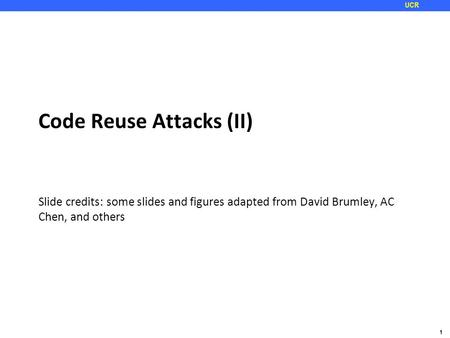 1 UCR Code Reuse Attacks (II) Slide credits: some slides and figures adapted from David Brumley, AC Chen, and others.