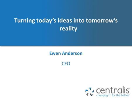 Turning today's ideas into tomorrow's reality Ewen Anderson CEO.