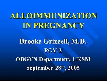 ALLOIMMUNIZATION IN PREGNANCY Brooke Grizzell, M.D. PGY-2 OBGYN Department, UKSM September 28 th, 2005.