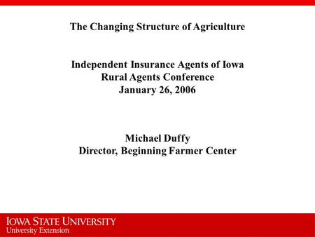 The Changing Structure of Agriculture Independent Insurance Agents of Iowa Rural Agents Conference January 26, 2006 Michael Duffy Director, Beginning Farmer.