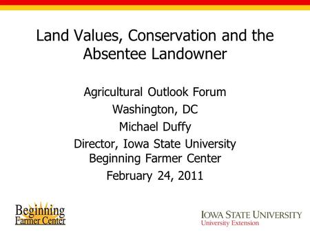 Land Values, Conservation and the Absentee Landowner Agricultural Outlook Forum Washington, DC Michael Duffy Director, Iowa State University Beginning.