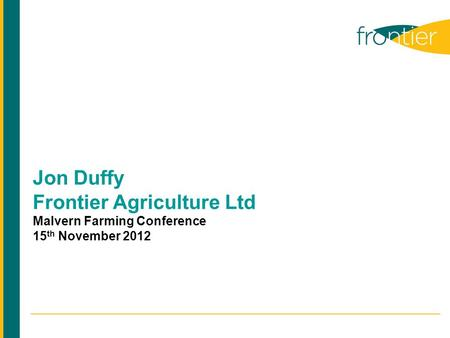 Jon Duffy Frontier Agriculture Ltd Malvern Farming Conference 15 th November 2012.