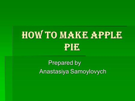 How to make apple pie Prepared by Anastasiya Samoylovych Anastasiya Samoylovych.