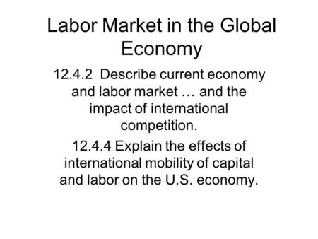 Labor Market in the Global Economy 12.4.2 Describe current economy and labor market … and the impact of international competition. 12.4.4 Explain the effects.