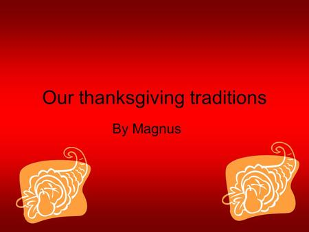 Our thanksgiving traditions By Magnus. The Food My family does make mash potato and gravy yum. With the turkey we have stuffing it is good.