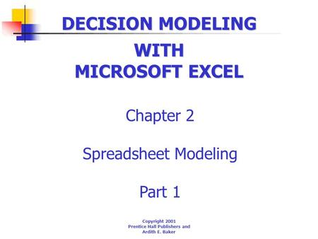DECISION MODELING Chapter 2 Spreadsheet Modeling Part 1 WITH MICROSOFT EXCEL Copyright 2001 Prentice Hall Publishers and Ardith E. Baker.