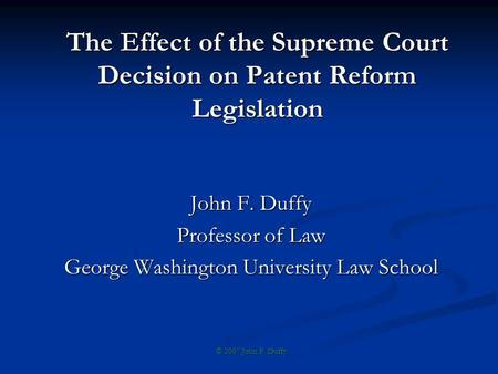 The Effect of the Supreme Court Decision on Patent Reform Legislation John F. Duffy Professor of Law George Washington University Law School © 2007 John.