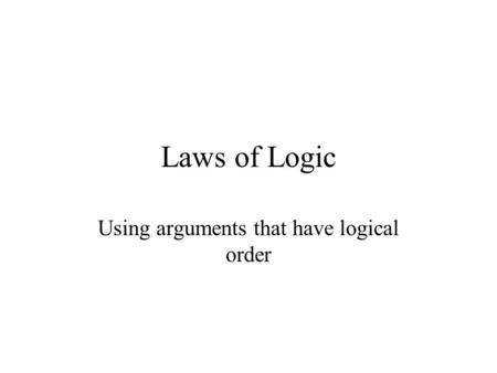 Laws of Logic Using arguments that have logical order.