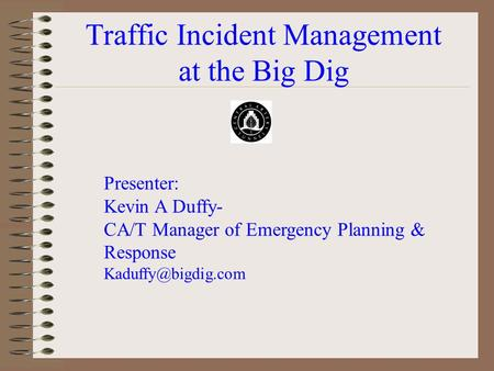 Traffic Incident Management at the Big Dig Presenter: Kevin A Duffy- CA/T Manager of Emergency Planning & Response