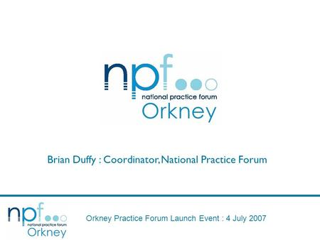 Orkney Practice Forum Launch Event : 4 July 2007 Brian Duffy : Coordinator, National Practice Forum.