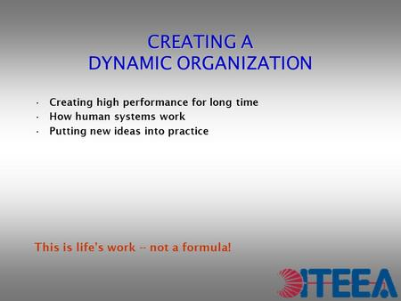 CREATING A DYNAMIC ORGANIZATION Creating high performance for long time How human systems work Putting new ideas into practice This is life's work -- not.