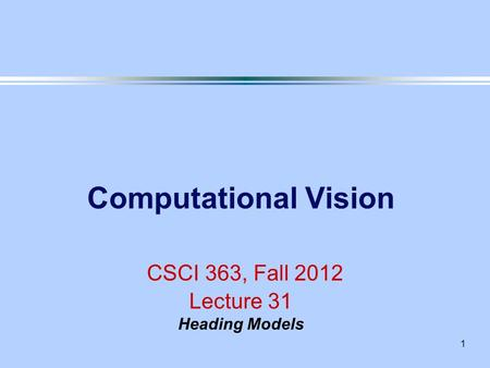 1 Computational Vision CSCI 363, Fall 2012 Lecture 31 Heading Models.