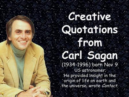 Creative Quotations from Carl Sagan (1934-1996) born Nov 9 US astronomer; He provided insight in the origin of life on earth and the universe; wrote Contact.