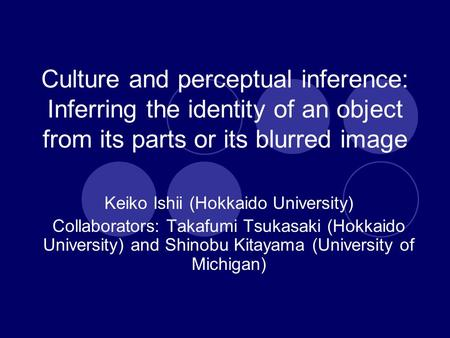 Culture and perceptual inference: Inferring the identity of an object from its parts or its blurred image Keiko Ishii (Hokkaido University) Collaborators: