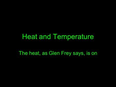 Heat and Temperature The heat, as Glen Frey says, is on.