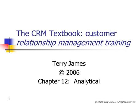 © 2003 Terry James. All rights reserved 1 The CRM Textbook: customer relationship management training Terry James © 2006 Chapter 12: Analytical.