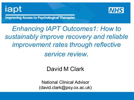 Enhancing IAPT Outcomes1: How to sustainably improve recovery and reliable improvement rates through reflective service review. David M Clark National.